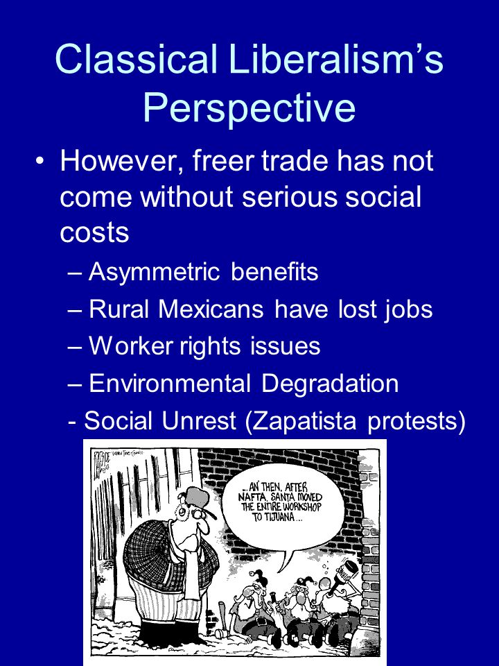 Classical Liberalism's Perspective However, freer trade has not come without serious social costs –Asymmetric benefits –Rural Mexicans have lost jobs –Worker rights issues –Environmental Degradation - Social Unrest (Zapatista protests)