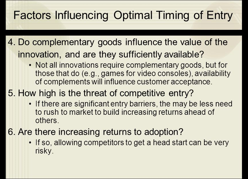 Factors Influencing Optimal Timing of Entry 4. Do complementary goods influence the value of the innovation, and are they sufficiently available? Not