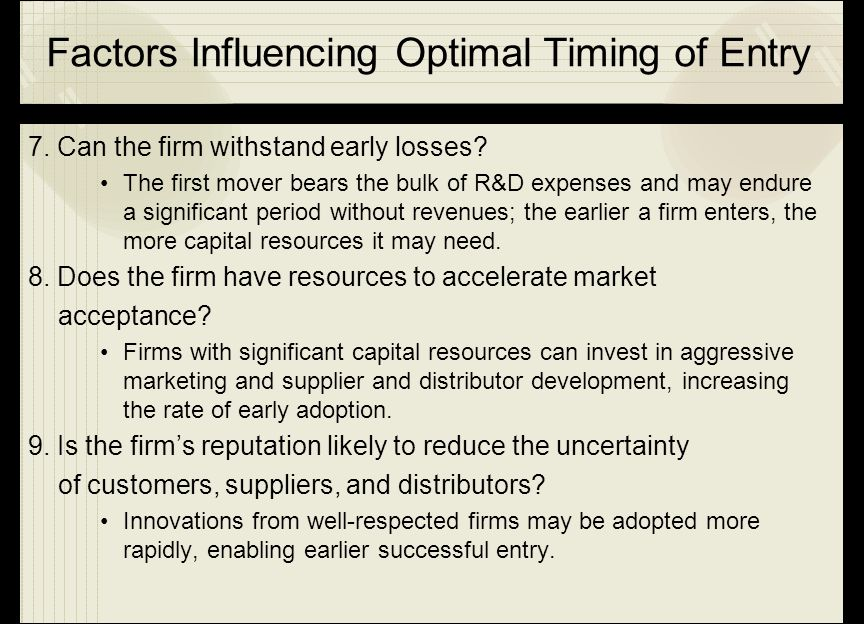 Factors Influencing Optimal Timing of Entry 7. Can the firm withstand early losses? The first mover bears the bulk of R&D expenses and may endure a si