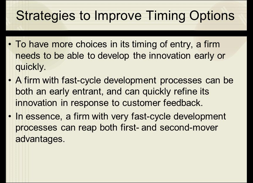 Strategies to Improve Timing Options To have more choices in its timing of entry, a firm needs to be able to develop the innovation early or quickly.