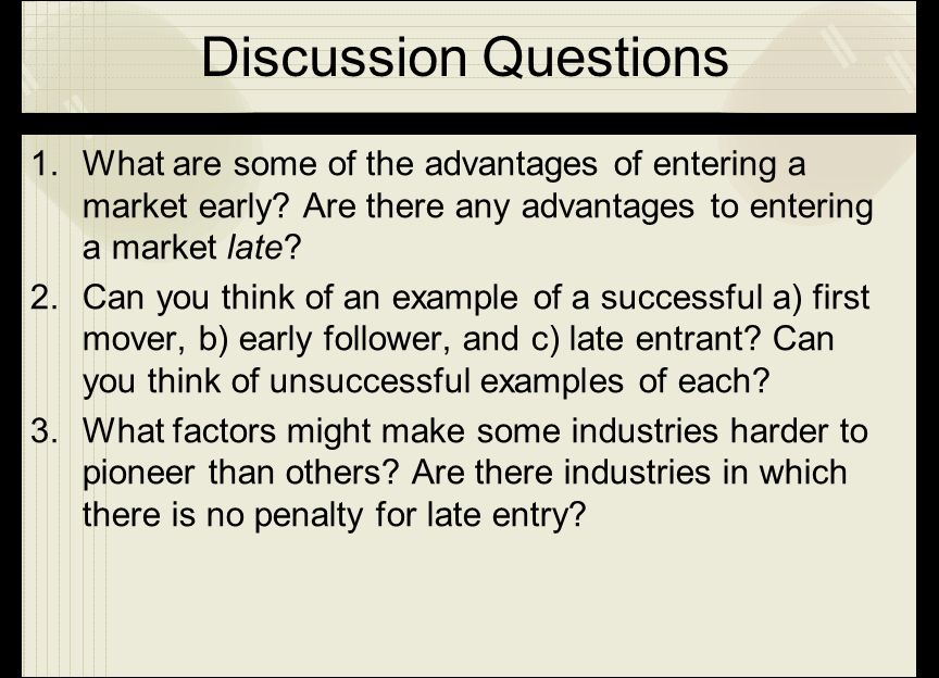 Discussion Questions 1.What are some of the advantages of entering a market early? Are there any advantages to entering a market late? 2.Can you think