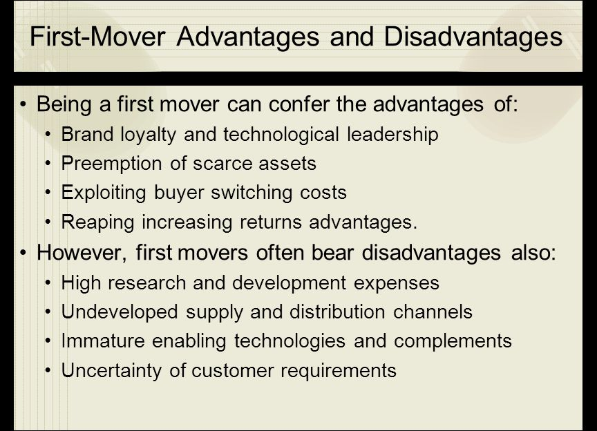 First-Mover Advantages and Disadvantages Being a first mover can confer the advantages of: Brand loyalty and technological leadership Preemption of sc