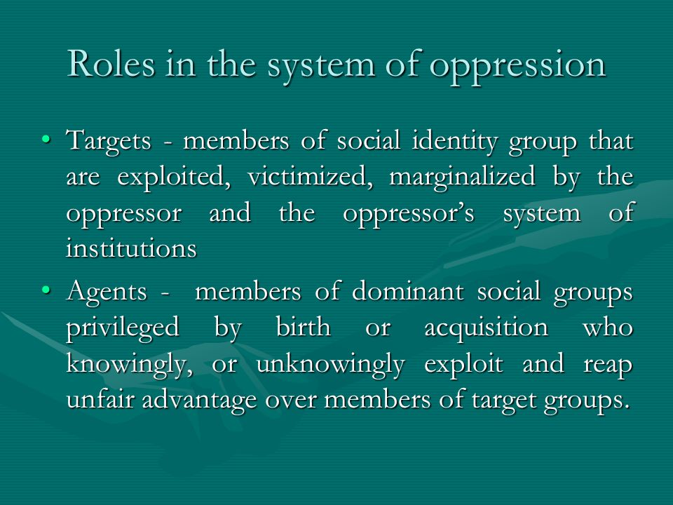 Roles in the system of oppression Targets - members of social identity group that are exploited, victimized, marginalized by the oppressor and the oppressor's system of institutionsTargets - members of social identity group that are exploited, victimized, marginalized by the oppressor and the oppressor's system of institutions Agents - members of dominant social groups privileged by birth or acquisition who knowingly, or unknowingly exploit and reap unfair advantage over members of target groups.Agents - members of dominant social groups privileged by birth or acquisition who knowingly, or unknowingly exploit and reap unfair advantage over members of target groups.