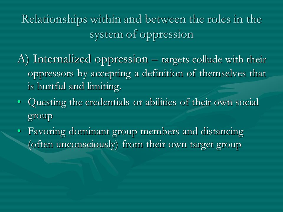 Relationships within and between the roles in the system of oppression A) Internalized oppression – targets collude with their oppressors by accepting