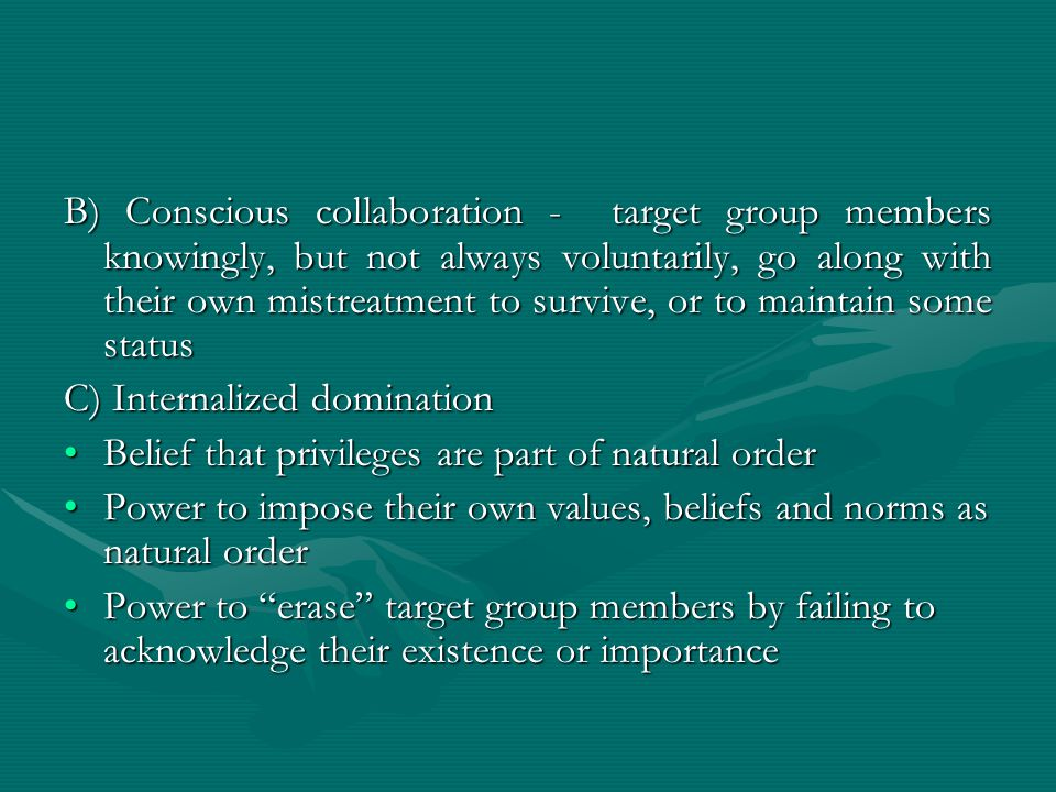 B) Conscious collaboration - target group members knowingly, but not always voluntarily, go along with their own mistreatment to survive, or to maintain some status C) Internalized domination Belief that privileges are part of natural orderBelief that privileges are part of natural order Power to impose their own values, beliefs and norms as natural orderPower to impose their own values, beliefs and norms as natural order Power to erase target group members by failing to acknowledge their existence or importancePower to erase target group members by failing to acknowledge their existence or importance