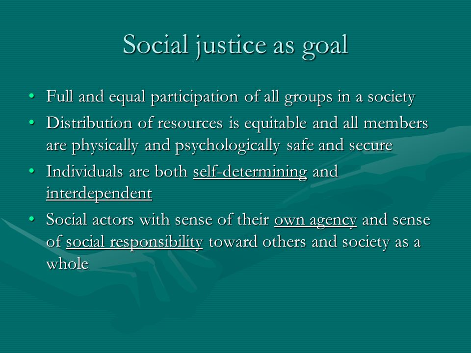 Social justice as goal Full and equal participation of all groups in a societyFull and equal participation of all groups in a society Distribution of