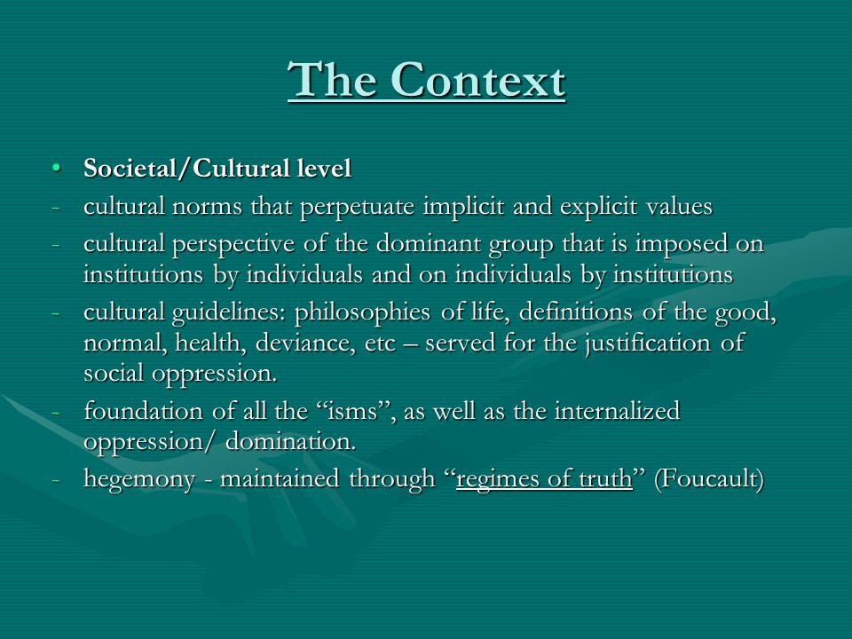 The Context Societal/Cultural levelSocietal/Cultural level -cultural norms that perpetuate implicit and explicit values -cultural perspective of the d
