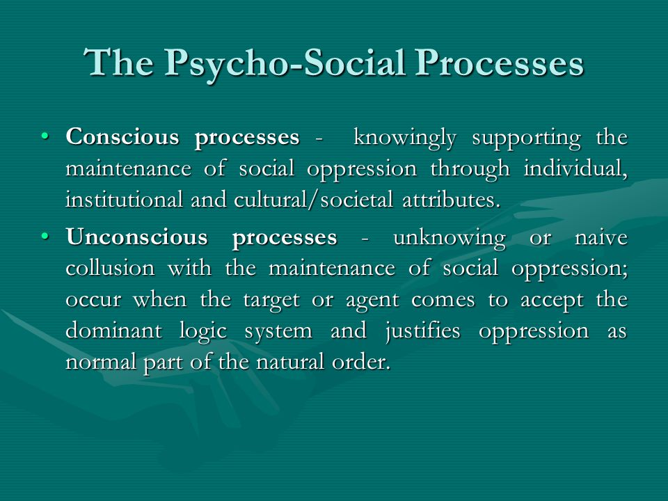 The Psycho-Social Processes Conscious processes - knowingly supporting the maintenance of social oppression through individual, institutional and cult