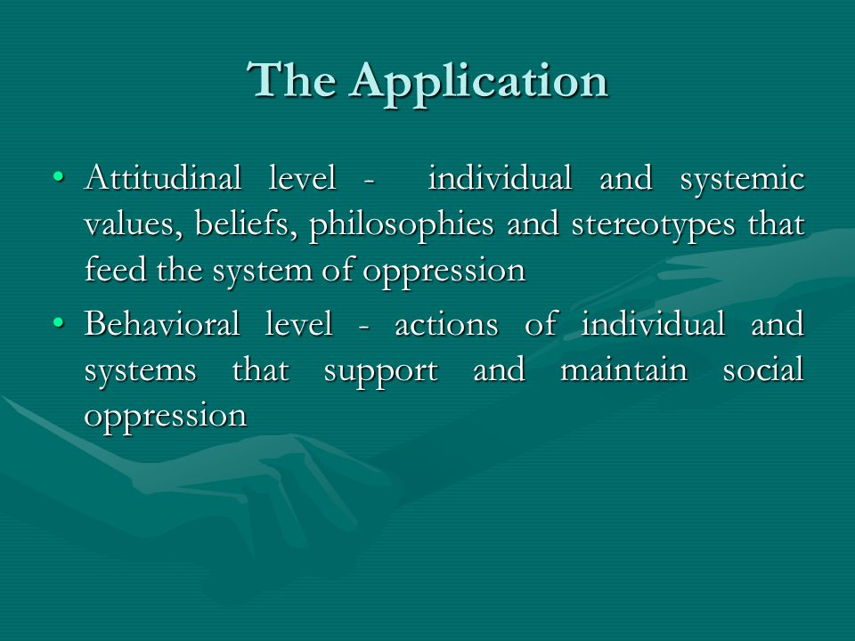 The Application Attitudinal level - individual and systemic values, beliefs, philosophies and stereotypes that feed the system of oppressionAttitudinal level - individual and systemic values, beliefs, philosophies and stereotypes that feed the system of oppression Behavioral level - actions of individual and systems that support and maintain social oppressionBehavioral level - actions of individual and systems that support and maintain social oppression