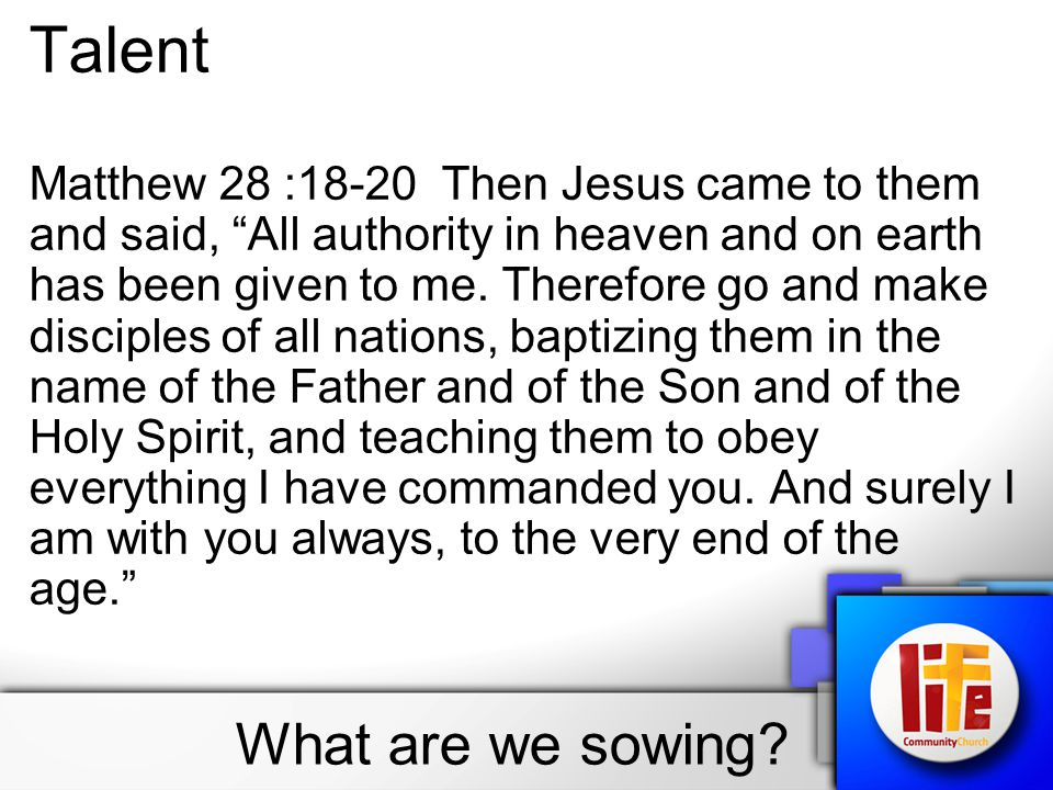 "What are we sowing? Talent Matthew 28 :18-20 Then Jesus came to them and said, ""All authority in heaven and on earth has been given to me. Therefore g"