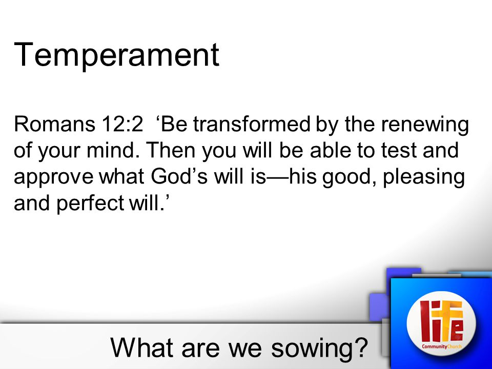 What are we sowing? Temperament Romans 12:2 'Be transformed by the renewing of your mind. Then you will be able to test and approve what God's will is