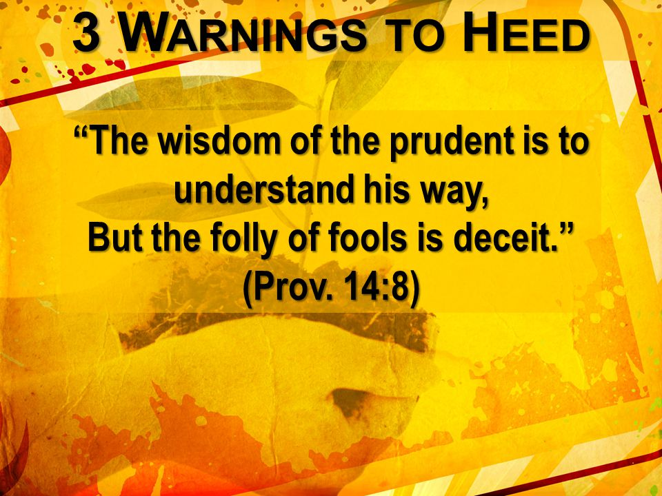 3 W ARNINGS TO H EED The wisdom of the prudent is to understand his way, But the folly of fools is deceit. (Prov.