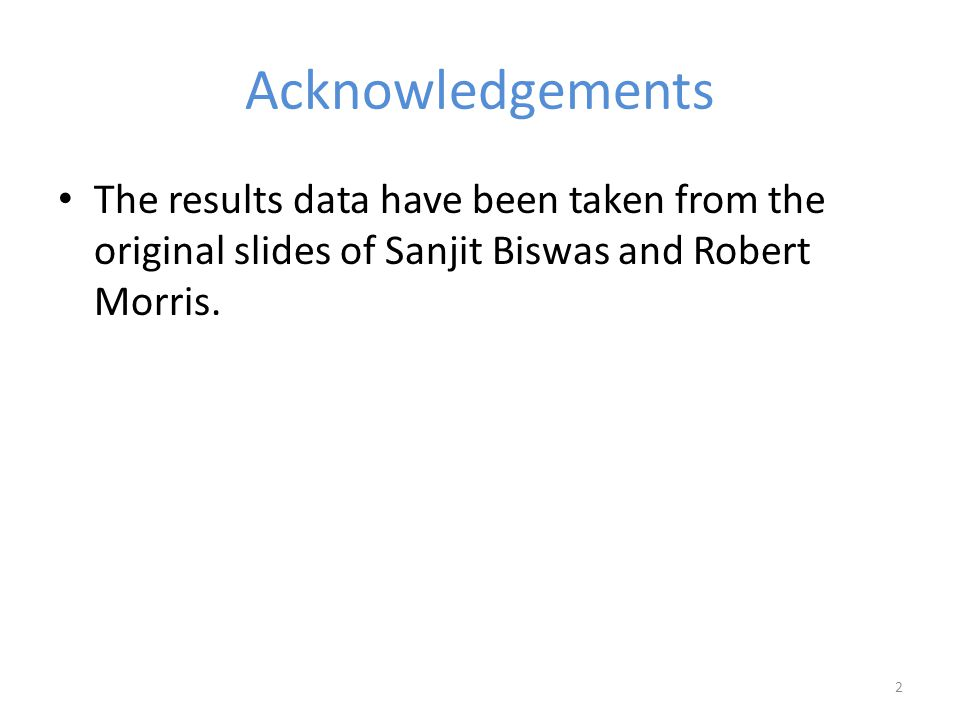 Acknowledgements The results data have been taken from the original slides of Sanjit Biswas and Robert Morris.