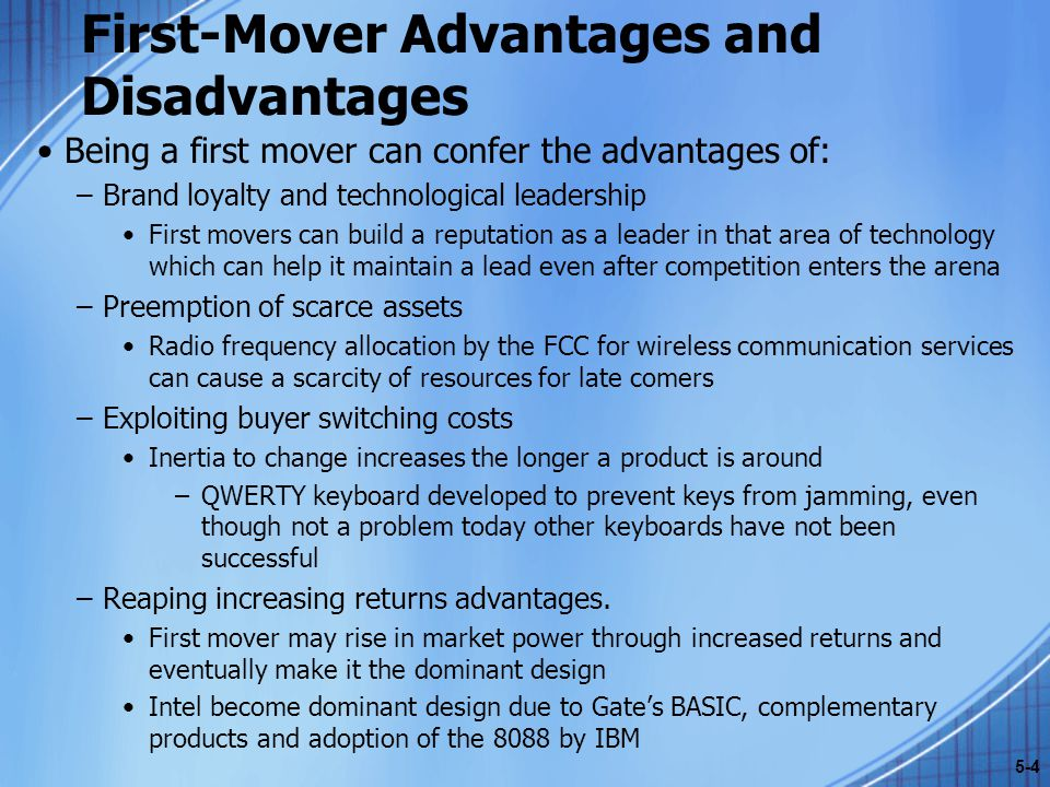 First-Mover Advantages and Disadvantages Being a first mover can confer the advantages of: –Brand loyalty and technological leadership First movers ca