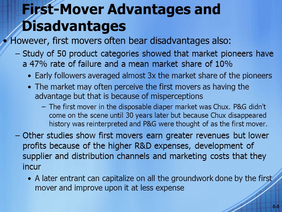 First-Mover Advantages and Disadvantages However, first movers often bear disadvantages also: –Study of 50 product categories showed that market pione