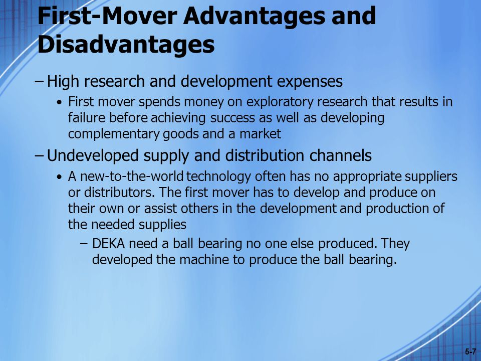 First-Mover Advantages and Disadvantages –High research and development expenses First mover spends money on exploratory research that results in failure before achieving success as well as developing complementary goods and a market –Undeveloped supply and distribution channels A new-to-the-world technology often has no appropriate suppliers or distributors.