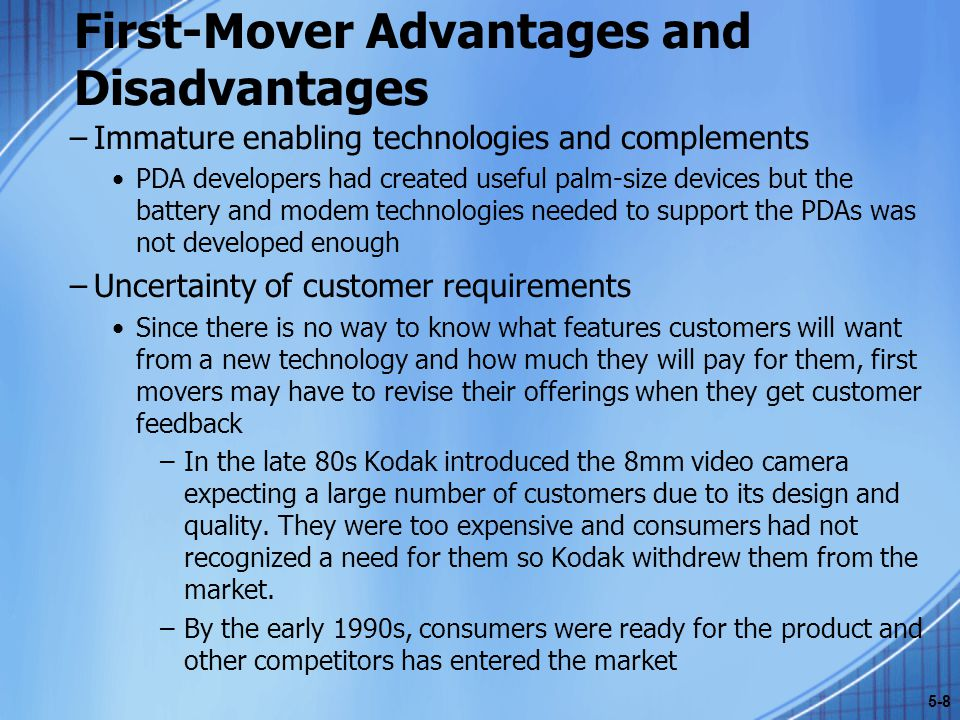 First-Mover Advantages and Disadvantages –Immature enabling technologies and complements PDA developers had created useful palm-size devices but the battery and modem technologies needed to support the PDAs was not developed enough –Uncertainty of customer requirements Since there is no way to know what features customers will want from a new technology and how much they will pay for them, first movers may have to revise their offerings when they get customer feedback –In the late 80s Kodak introduced the 8mm video camera expecting a large number of customers due to its design and quality.