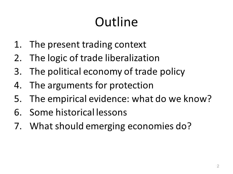 Outline 1.The present trading context 2.The logic of trade liberalization 3.The political economy of trade policy 4.The arguments for protection 5.The empirical evidence: what do we know.