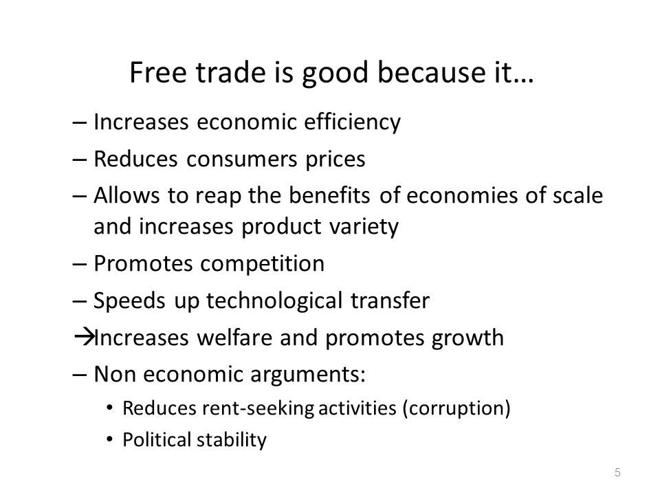Free trade is good because it… – Increases economic efficiency – Reduces consumers prices – Allows to reap the benefits of economies of scale and increases product variety – Promotes competition – Speeds up technological transfer  Increases welfare and promotes growth – Non economic arguments: Reduces rent-seeking activities (corruption) Political stability 5