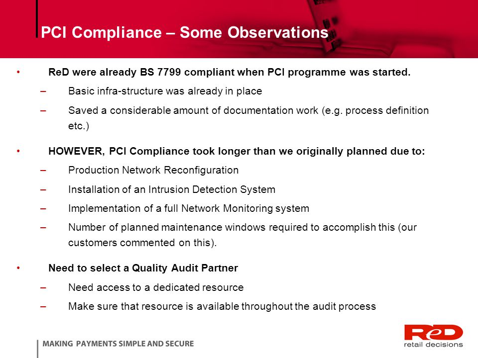PCI Compliance – Some Observations ReD were already BS 7799 compliant when PCI programme was started.
