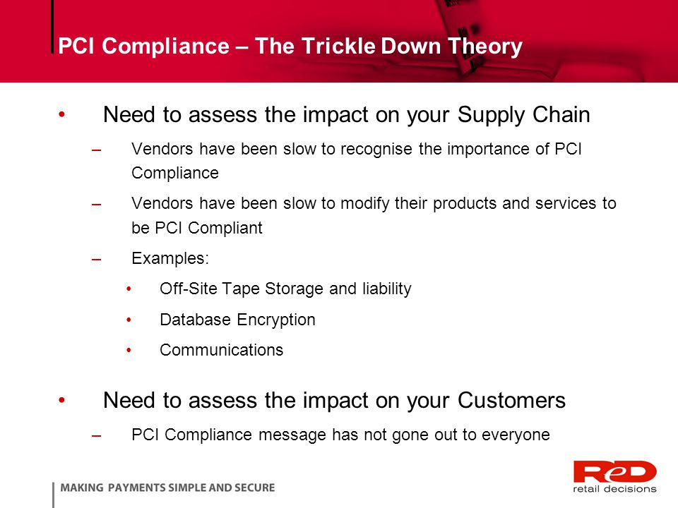 PCI Compliance – The Trickle Down Theory Need to assess the impact on your Supply Chain –Vendors have been slow to recognise the importance of PCI Compliance –Vendors have been slow to modify their products and services to be PCI Compliant –Examples: Off-Site Tape Storage and liability Database Encryption Communications Need to assess the impact on your Customers –PCI Compliance message has not gone out to everyone