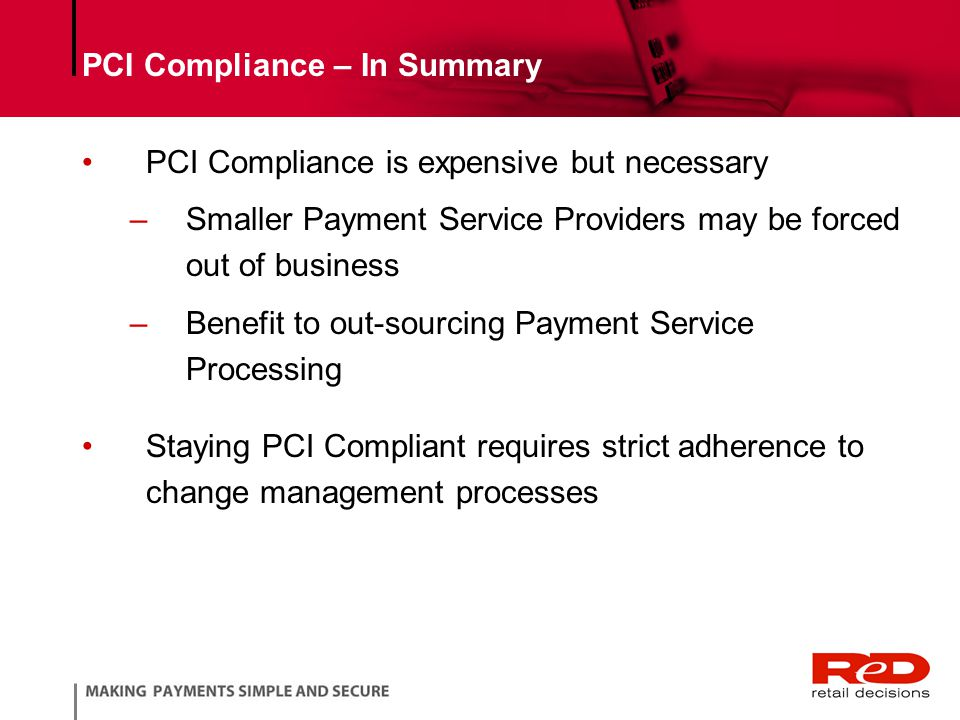 PCI Compliance – In Summary PCI Compliance is expensive but necessary –Smaller Payment Service Providers may be forced out of business –Benefit to out-sourcing Payment Service Processing Staying PCI Compliant requires strict adherence to change management processes