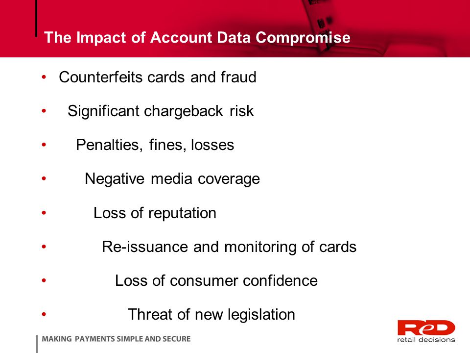 The Impact of Account Data Compromise Counterfeits cards and fraud Significant chargeback risk Penalties, fines, losses Negative media coverage Loss of reputation Re-issuance and monitoring of cards Loss of consumer confidence Threat of new legislation
