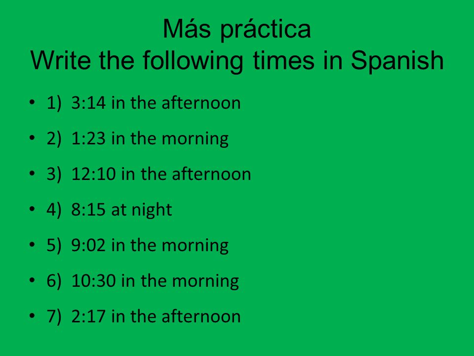 Más práctica Write the following times in Spanish 1) 3:14 in the afternoon 2) 1:23 in the morning 3) 12:10 in the afternoon 4) 8:15 at night 5) 9:02 in the morning 6) 10:30 in the morning 7) 2:17 in the afternoon