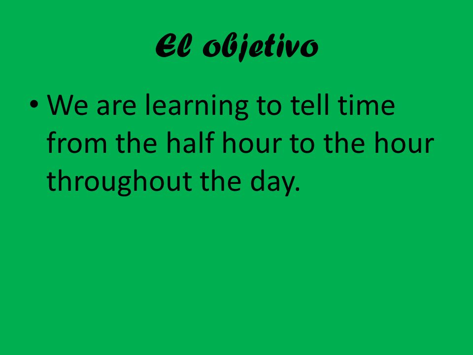 El objetivo We are learning to tell time from the half hour to the hour throughout the day.