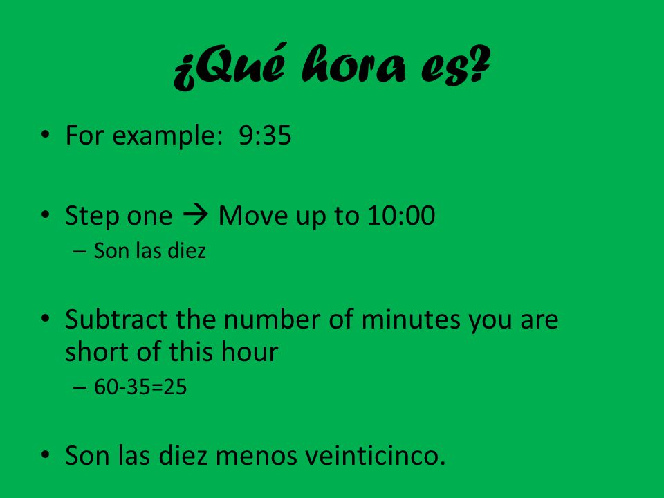 ¿Qué hora es? For example: 9:35 Step one  Move up to 10:00 – Son las diez Subtract the number of minutes you are short of this hour – 60-35=25 Son la