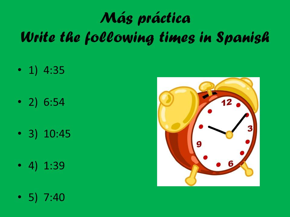 Más práctica Write the following times in Spanish 1) 4:35 2) 6:54 3) 10:45 4) 1:39 5) 7:40