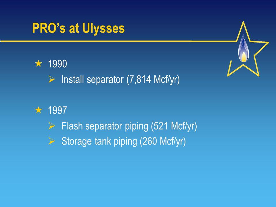 PRO's at Ulysses  1990  Install separator (7,814 Mcf/yr)  1997  Flash separator piping (521 Mcf/yr)  Storage tank piping (260 Mcf/yr)