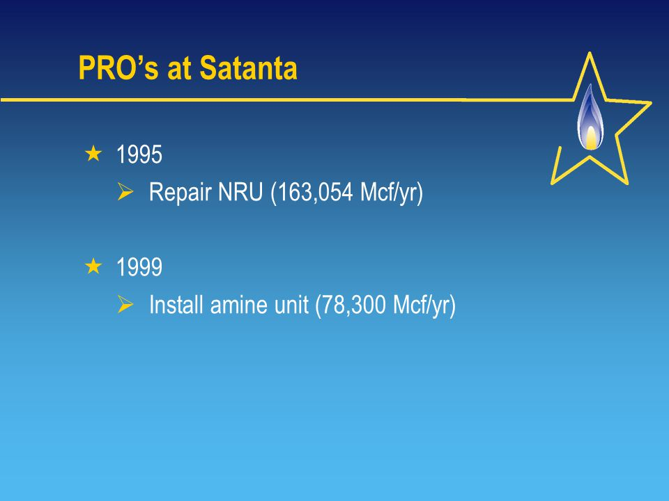 PRO's at Satanta  1995  Repair NRU (163,054 Mcf/yr)  1999  Install amine unit (78,300 Mcf/yr)