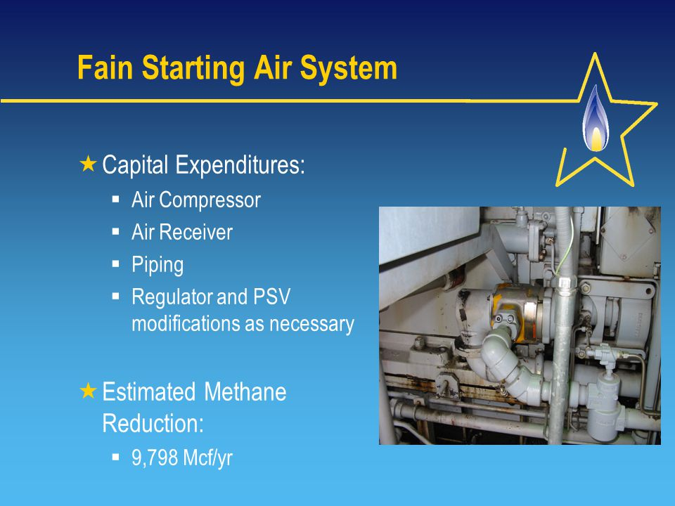 Fain Starting Air System  Capital Expenditures:  Air Compressor  Air Receiver  Piping  Regulator and PSV modifications as necessary  Estimated Methane Reduction:  9,798 Mcf/yr