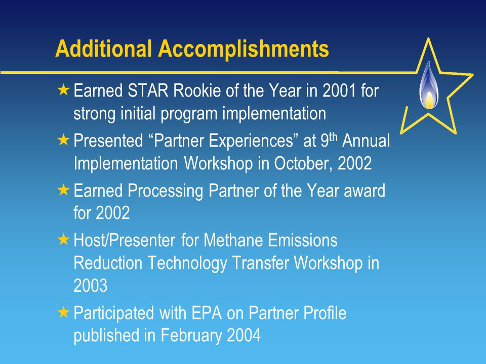 Additional Accomplishments  Earned STAR Rookie of the Year in 2001 for strong initial program implementation  Presented Partner Experiences at 9 th Annual Implementation Workshop in October, 2002  Earned Processing Partner of the Year award for 2002  Host/Presenter for Methane Emissions Reduction Technology Transfer Workshop in 2003  Participated with EPA on Partner Profile published in February 2004