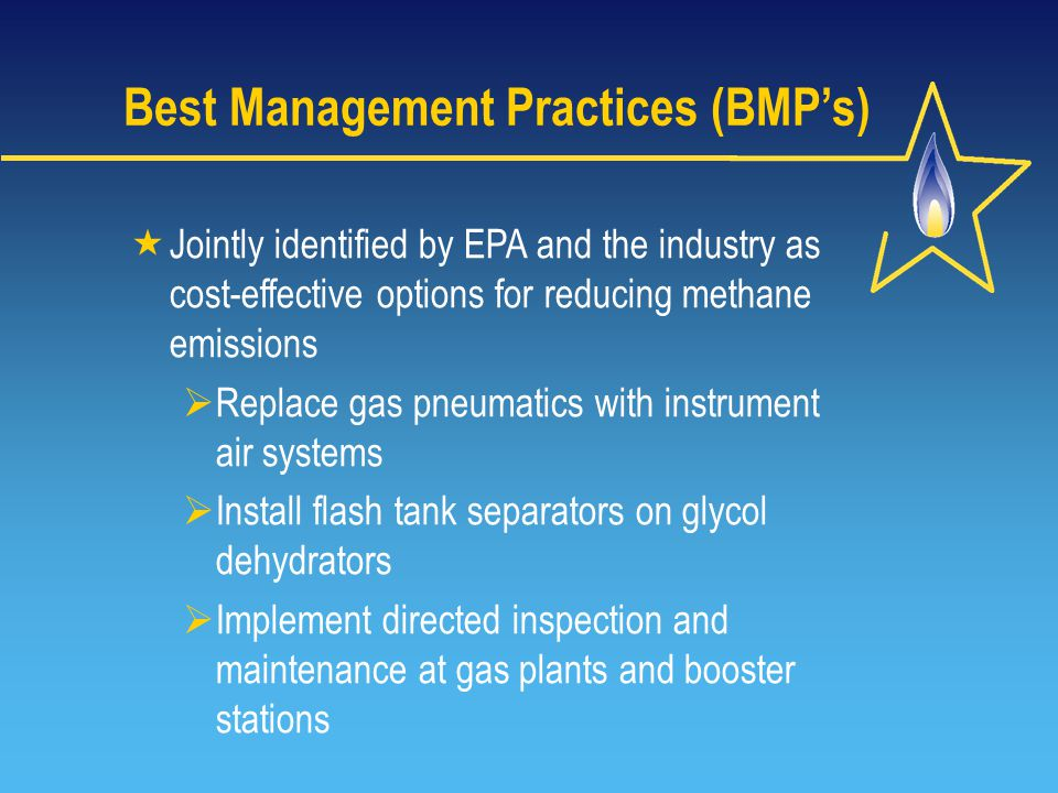 Best Management Practices (BMP's)  Jointly identified by EPA and the industry as cost-effective options for reducing methane emissions  Replace gas pneumatics with instrument air systems  Install flash tank separators on glycol dehydrators  Implement directed inspection and maintenance at gas plants and booster stations
