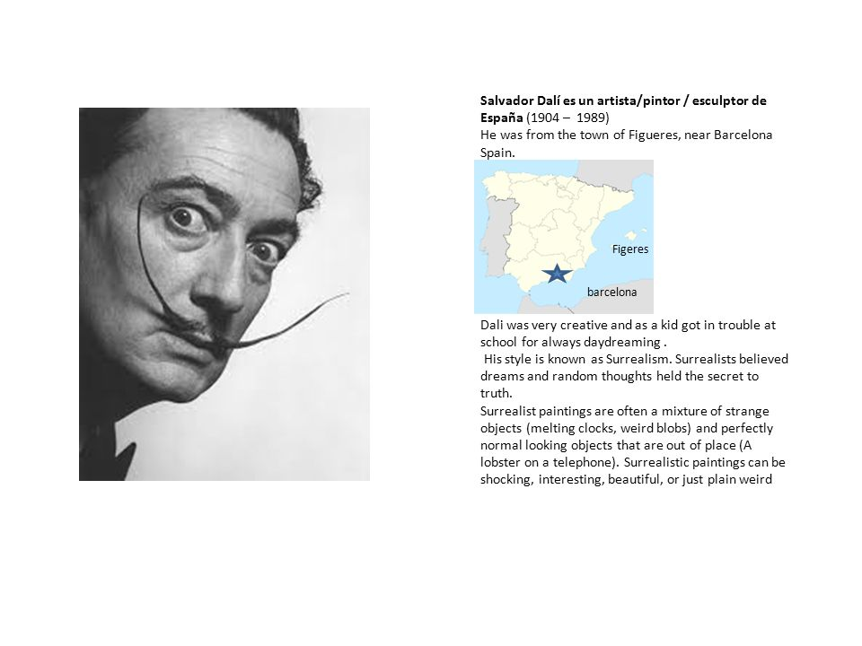 Salvador Dalí es un artista/pintor / esculptor de España (1904 – 1989) He was from the town of Figueres, near Barcelona Spain. Dali was very creative
