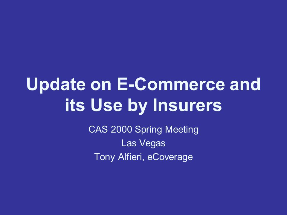 Update on E-Commerce and its Use by Insurers CAS 2000 Spring Meeting Las Vegas Tony Alfieri, eCoverage