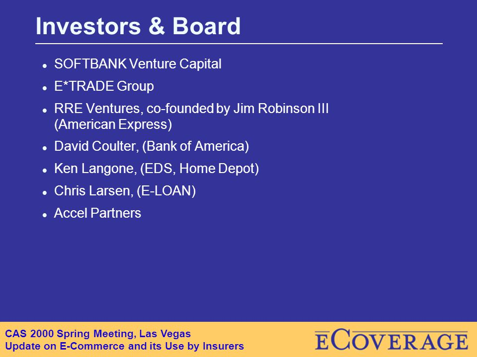 CAS 2000 Spring Meeting, Las Vegas Update on E-Commerce and its Use by Insurers l SOFTBANK Venture Capital l E*TRADE Group l RRE Ventures, co-founded by Jim Robinson III (American Express) l David Coulter, (Bank of America) l Ken Langone, (EDS, Home Depot) l Chris Larsen, (E-LOAN) l Accel Partners Investors & Board