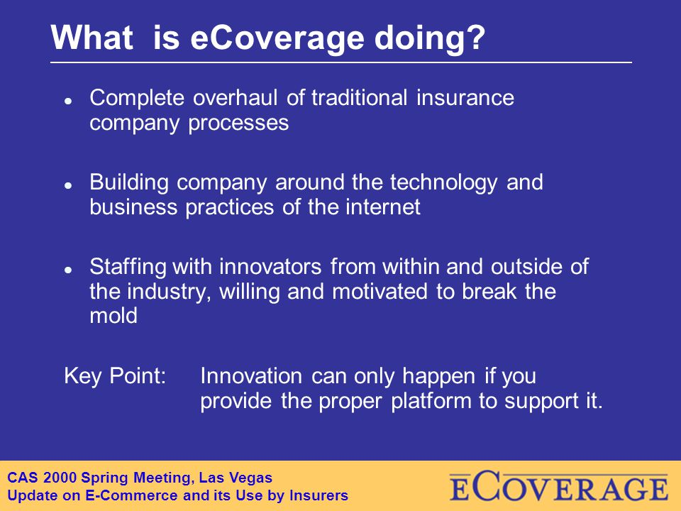CAS 2000 Spring Meeting, Las Vegas Update on E-Commerce and its Use by Insurers What is eCoverage doing.