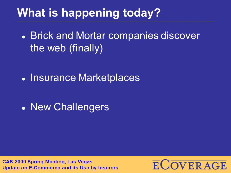 CAS 2000 Spring Meeting, Las Vegas Update on E-Commerce and its Use by Insurers What is happening today.