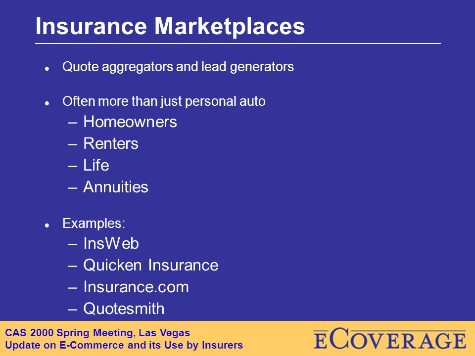 CAS 2000 Spring Meeting, Las Vegas Update on E-Commerce and its Use by Insurers Insurance Marketplaces l Quote aggregators and lead generators l Often more than just personal auto –Homeowners –Renters –Life –Annuities l Examples: –InsWeb –Quicken Insurance –Insurance.com –Quotesmith