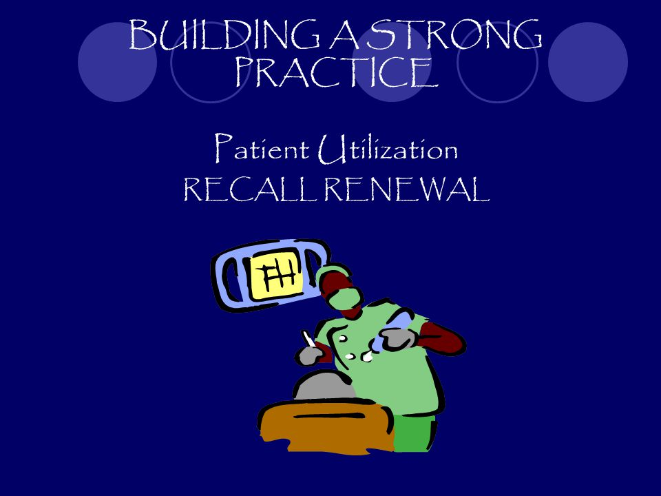 BUILDING A STRONG PRACTICE Patient Utilization RECALL RENEWAL