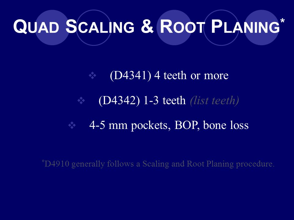 Q UAD S CALING & R OOT P LANING *  (D4341) 4 teeth or more  (D4342) 1-3 teeth (list teeth)  4-5 mm pockets, BOP, bone loss * D4910 generally follow