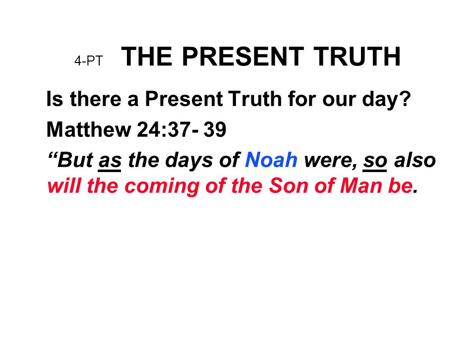 "4-PT THE PRESENT TRUTH Is there a Present Truth for our day? Matthew 24:37- 39 ""But as the days of Noah were, so also will the coming of the Son of Ma"