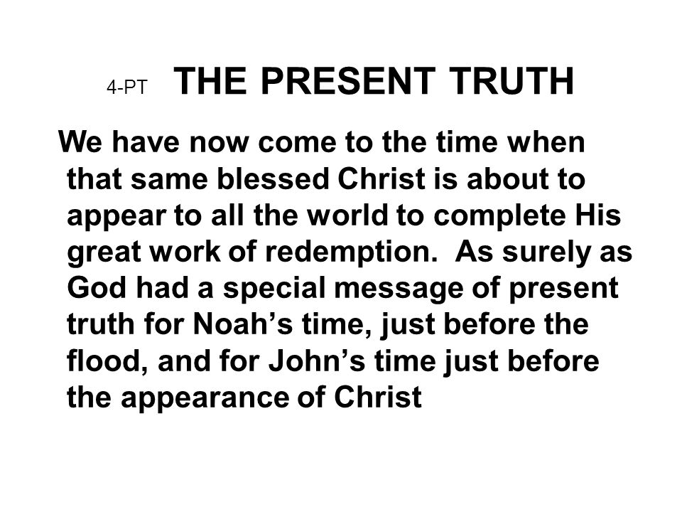 4-PT THE PRESENT TRUTH We have now come to the time when that same blessed Christ is about to appear to all the world to complete His great work of re