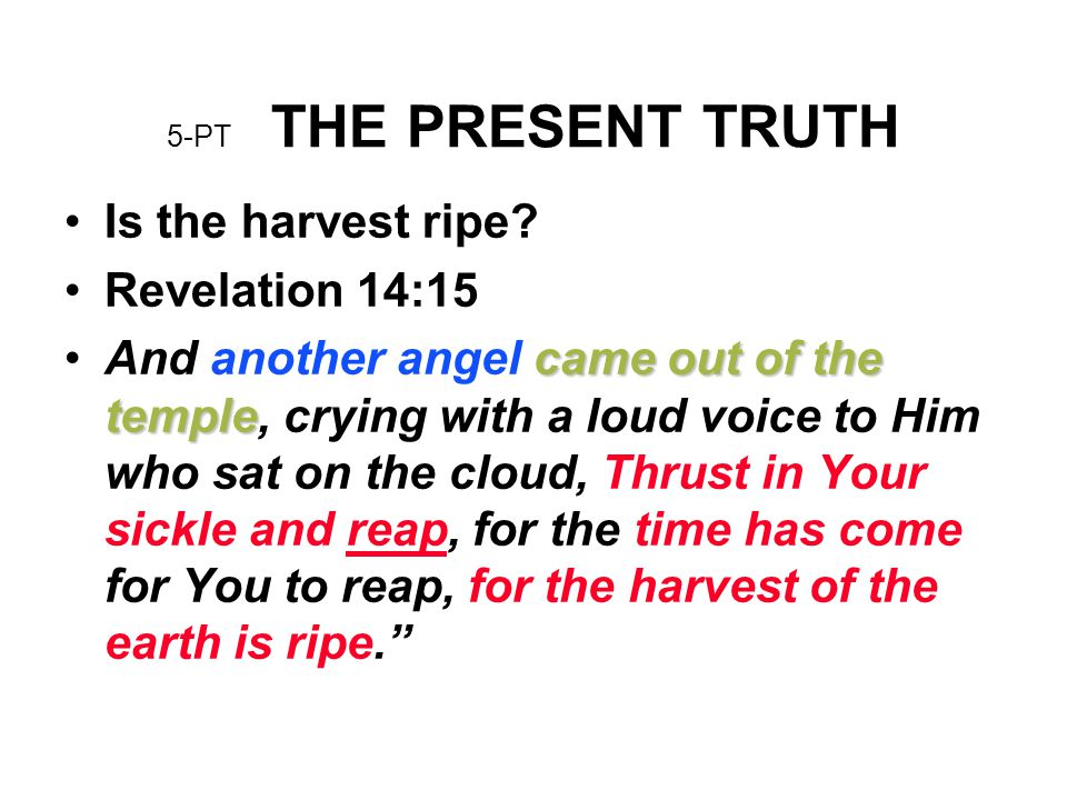 5-PT THE PRESENT TRUTH Is the harvest ripe? Revelation 14:15 came out of the templeAnd another angel came out of the temple, crying with a loud voice