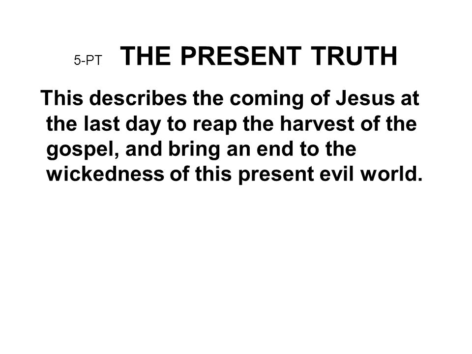 5-PT THE PRESENT TRUTH This describes the coming of Jesus at the last day to reap the harvest of the gospel, and bring an end to the wickedness of thi