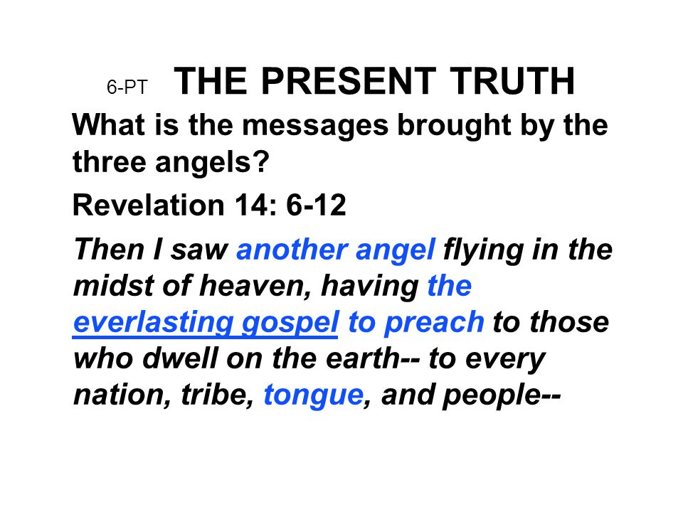 6-PT THE PRESENT TRUTH What is the messages brought by the three angels? Revelation 14: 6-12 Then I saw another angel flying in the midst of heaven, h