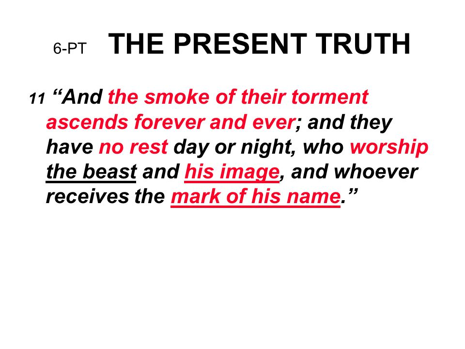 "6-PT THE PRESENT TRUTH 11 ""And the smoke of their torment ascends forever and ever; and they have no rest day or night, who worship the beast and his"